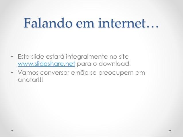 Falando em internet…  • Este slide estará integralmente no site  www.slideshare.net para o download.  • Vamos conversar e ...