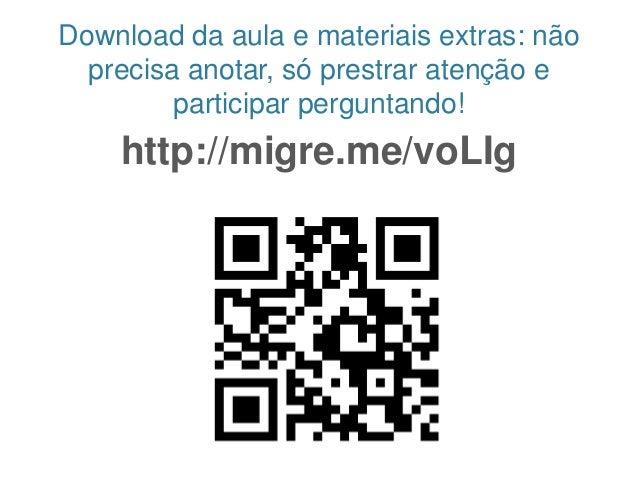 Download da aula e materiais extras: não precisa anotar, só prestrar atenção e participar perguntando! http://migre.me/voL...