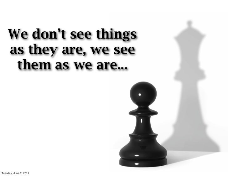 We don't see things    as they are, we see     them as we are...Tuesday, June 7, 2011