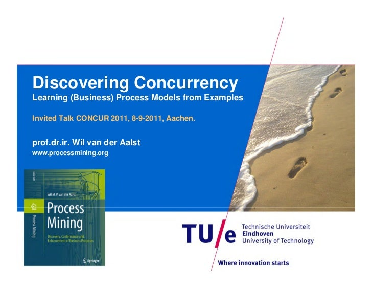 Discovering ConcurrencyLearning (Business) Process Models from ExamplesInvited Talk CONCUR 2011, 8-9-2011, Aachen.prof.dr....