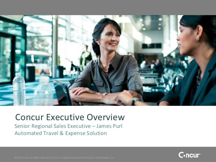 Concur Executive OverviewSenior Regional Sales Executive – James PurlAutomated Travel & Expense Solution©2011 Concur, all ...