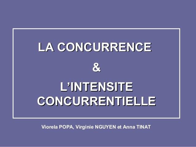 LA CONCURRENCELA CONCURRENCE && L'INTENSITEL'INTENSITE CONCURRENTIELLECONCURRENTIELLE Viorela POPA, Virginie NGUYEN et Ann...