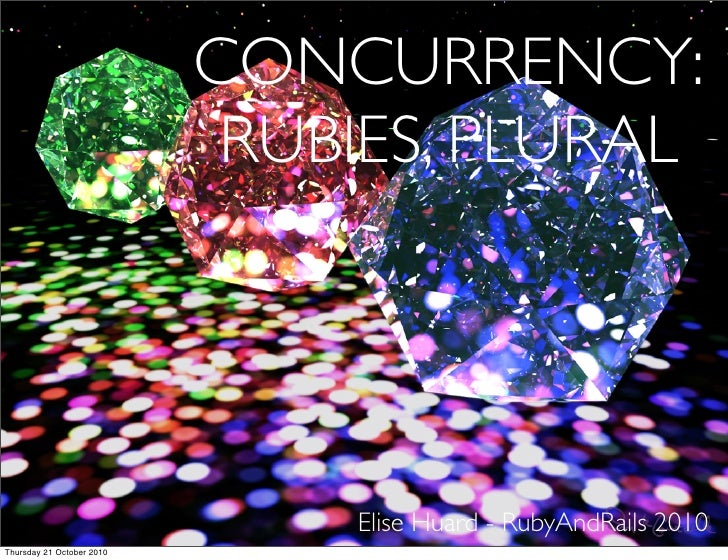 CONCURRENCY:                             RUBIES, PLURAL                                    Elise Huard - RubyAndRails 2010...