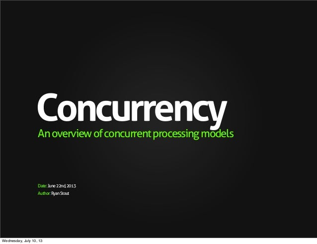 Author:RyanStout ConcurrencyAnoverviewofconcurrentprocessingmodels Date:June22nd,2013 Wednesday, July 10, 13