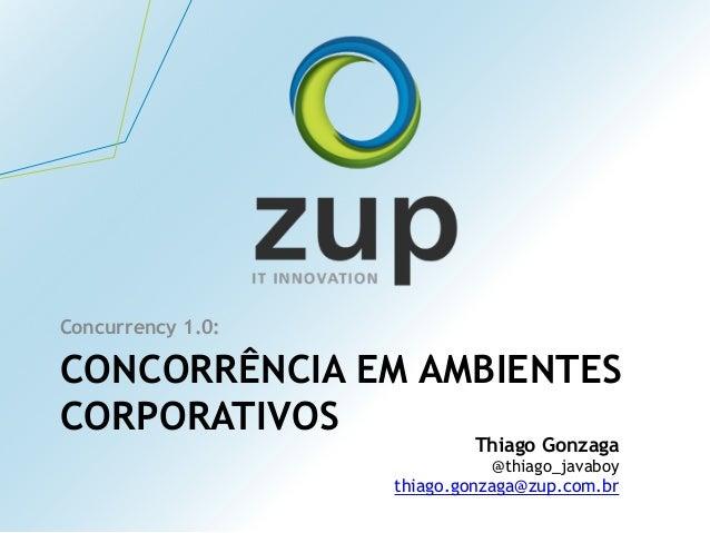 CONCORRÊNCIA EM AMBIENTES CORPORATIVOS Concurrency 1.0: Thiago Gonzaga @thiago_javaboy thiago.gonzaga@zup.com.br