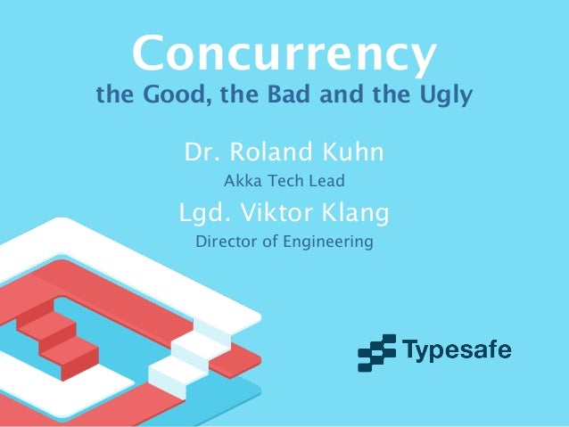 Concurrencythe Good, the Bad and the UglyDr. Roland KuhnAkka Tech LeadLgd. Viktor KlangDirector of Engineering