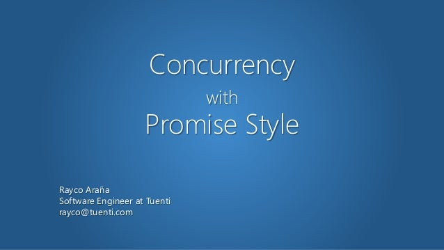 Concurrency with Promise Style Rayco Araña Software Engineer at Tuenti rayco@tuenti.com