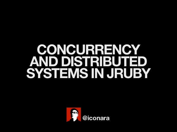 CONCURRENCYAND DISTRIBUTEDSYSTEMS IN JRUBY       @iconara
