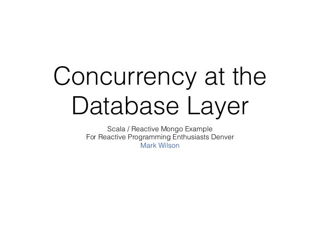 Concurrency at the  Database Layer  Scala / Reactive Mongo Example  For Reactive Programming Enthusiasts Denver  Mark Wils...