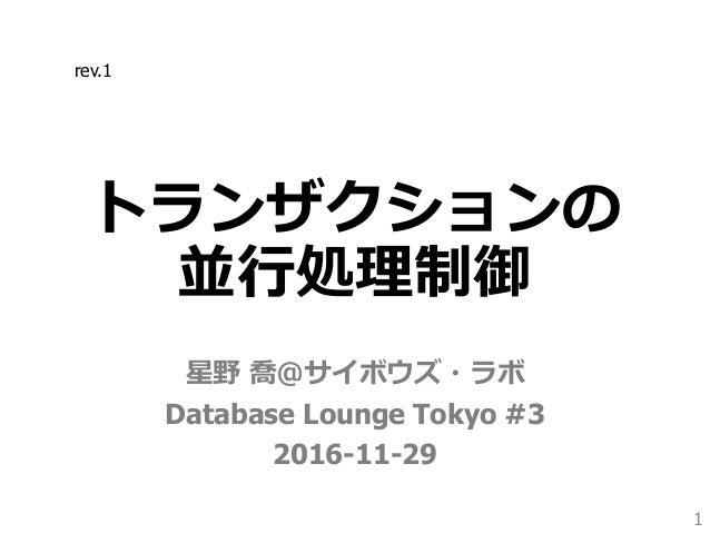 トランザクションの 並行処理制御 星野 喬@サイボウズ・ラボ Database Lounge Tokyo #3 2016-11-29 1 rev.1