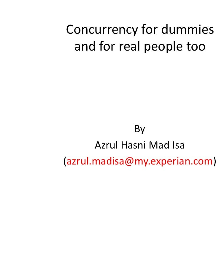 Concurrency for dummies and for real people too               By       Azrul Hasni Mad Isa(azrul.madisa@my.experian.com)