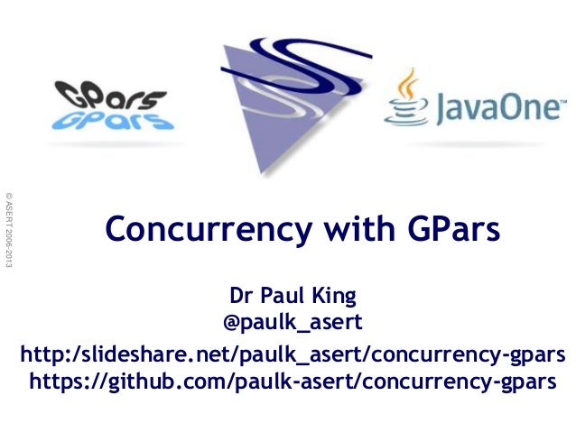 ©ASERT2006-2013 Concurrency with GPars Dr Paul King @paulk_asert http:/slideshare.net/paulk_asert/concurrency-gpars https:...