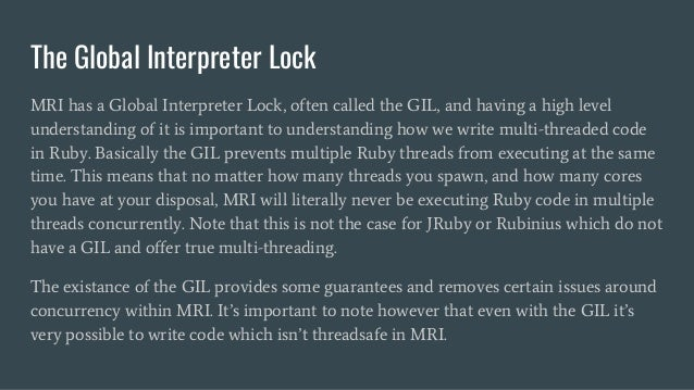 The Global Interpreter Lock MRI has a Global Interpreter Lock, often called the GIL, and having a high level understanding...
