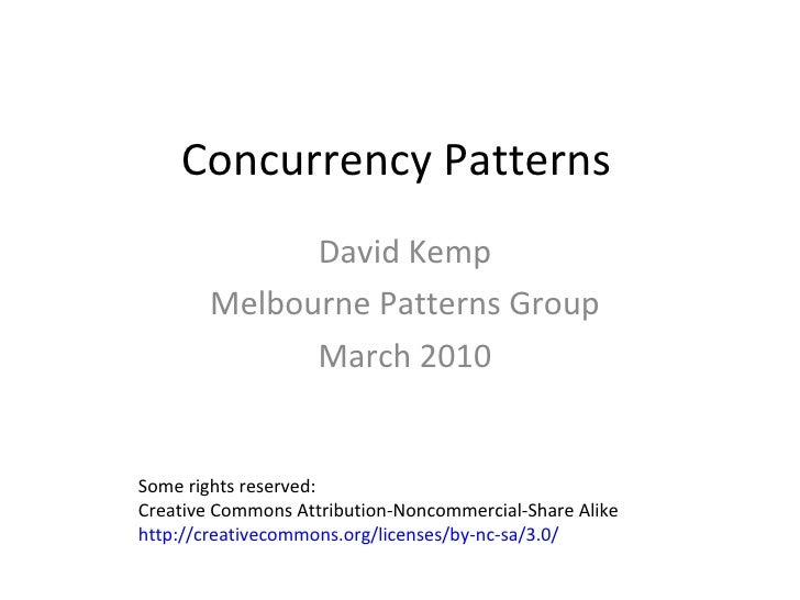 Concurrency Patterns David Kemp Melbourne Patterns Group March 2010 Some rights reserved:  Creative Commons Attribution-No...