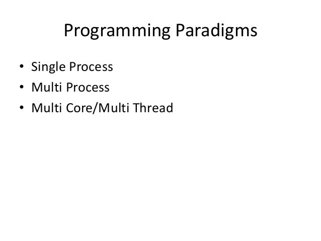 Programming Paradigms • Single Process • Multi Process • Multi Core/Multi Thread