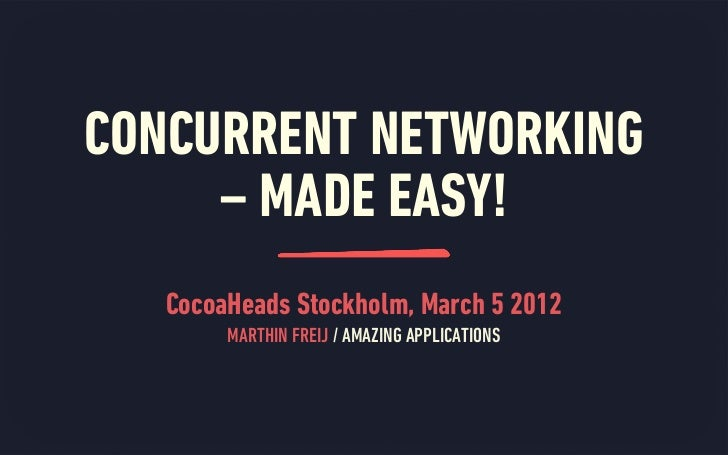 CONCURRENT NETWORKING     – MADE EASY!   CocoaHeads Stockholm, March 5 2012        MARTHIN FREIJ / AMAZING APPLICATIONS