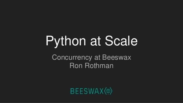 Python at Scale Concurrency at Beeswax Ron Rothman