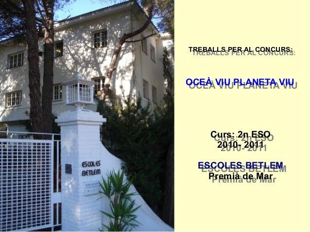 TREBALLS PER AL CONCURS: OCEÀ VIU PLANETA VIU Curs: 2n ESO 2010- 2011 ESCOLES BETLEM Premià de Mar TREBALLS PER AL CONCURS...