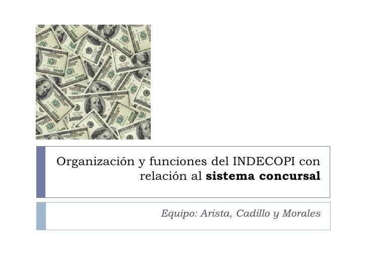 Organización y funciones del INDECOPI con relación al sistema concursal<br />Equipo: Arista, Cadillo y Morales<br />