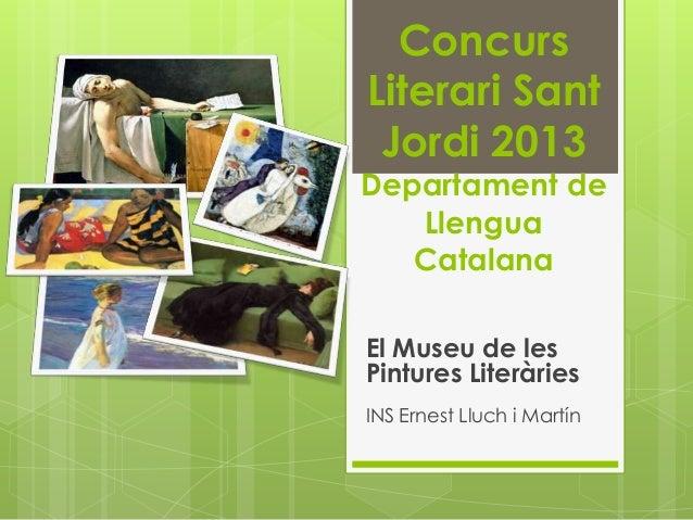 ConcursLiterari Sant Jordi 2013Departament de   Llengua   CatalanaEl Museu de lesPintures LiteràriesINS Ernest Lluch i Mar...