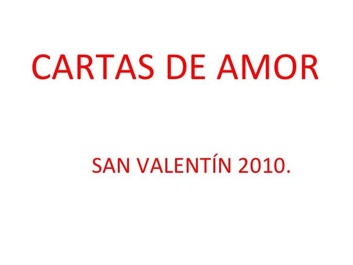 CARTAS DE AMOR <ul><ul><ul><ul><ul><li>SAN VALENTÍN 2010. </li></ul></ul></ul></ul></ul>