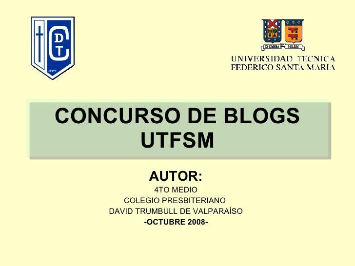 CONCURSO DE BLOGS UTFSM AUTOR: 4TO MEDIO COLEGIO PRESBITERIANO  DAVID TRUMBULL DE VALPARAÍSO -OCTUBRE 2008-