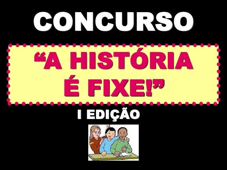 """CONCURSO""""A HISTÓRIA  É FIXE!""""  I EDIÇÃO"""