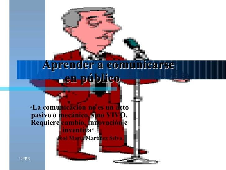 """Aprender a comunicarse  en público """" La comunicación no es un acto pasivo o mecánico, sino VIVO. Requiere cambio, innovaci..."""