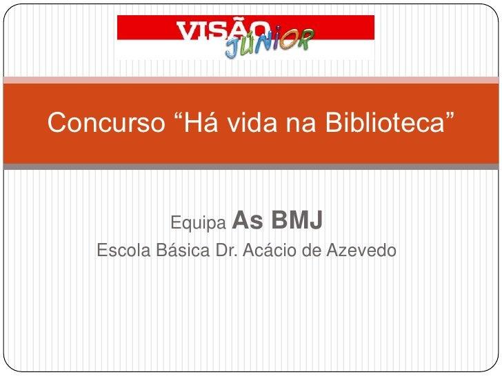 "Equipa As BMJ<br />Escola Básica Dr. Acácio de Azevedo<br />Concurso ""Há vida na Biblioteca""<br />"