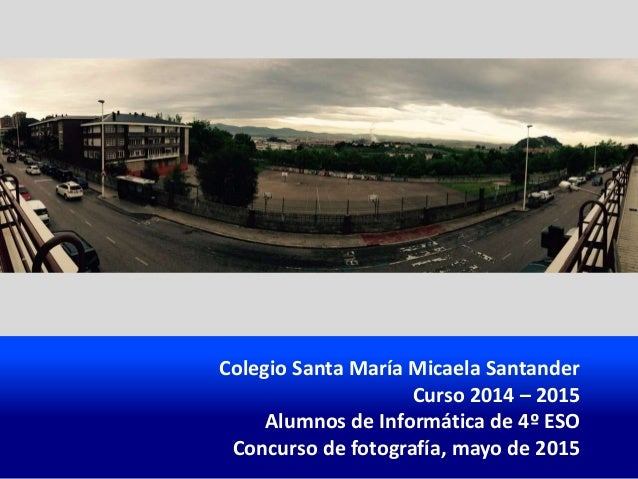 Colegio Santa María Micaela Santander Curso 2014 – 2015 Alumnos de Informática de 4º ESO Concurso de fotografía, mayo de 2...