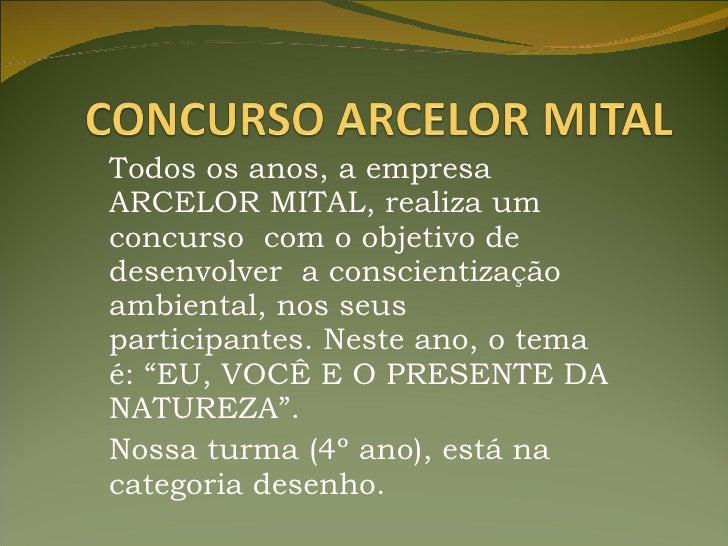 Todos os anos, a empresa ARCELOR MITAL, realiza um concurso  com o objetivo de desenvolver  a conscientização ambiental, n...