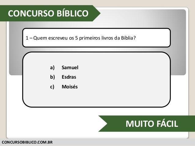 CONCURSOS-BIBLICOS.BLOGSPOT.COM 1 – Quem escreveu os 5 primeiros livros da Bíblia? a) Samuel b) Esdras c) Moisés CONCURSO ...