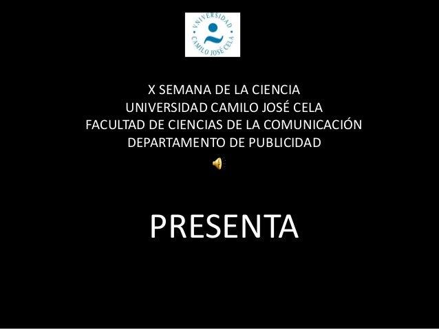 X SEMANA DE LA CIENCIA UNIVERSIDAD CAMILO JOSÉ CELA FACULTAD DE CIENCIAS DE LA COMUNICACIÓN DEPARTAMENTO DE PUBLICIDAD PRE...