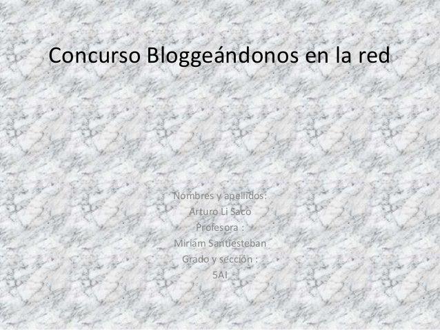 Concurso Bloggeándonos en la red  Nombres y apellidos:  Arturo Li Saco  Profesora :  Miriam Santiesteban  Grado y sección ...