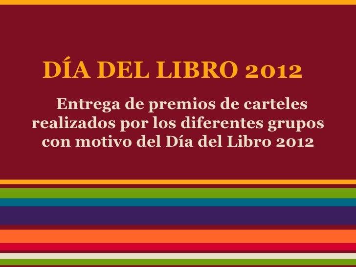 DÍA DEL LIBRO 2012   Entrega de premios de cartelesrealizados por los diferentes grupos con motivo del Día del Libro 2012