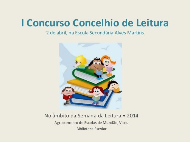 I Concurso Concelhio de Leitura 2 de abril, na Escola Secundária Alves Martins No âmbito da Semana da Leitura • 2014 Agrup...