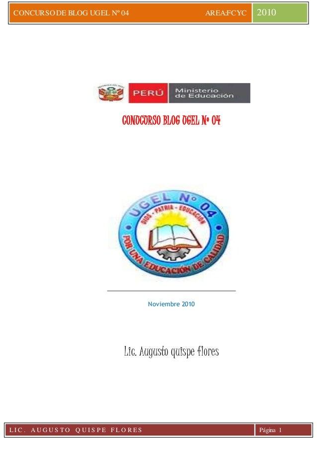 CONCURSO DE BLOG UGEL Nº 04 AREA:FCYC 2010 L I C . A U G U S T O Q U I S P E F L O R E S Página 1 CONUCURSO BLOG UGEL Nº 0...