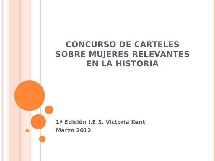 CONCURSO DE CARTELESSOBRE MUJERES RELEVANTES     EN LA HISTORIA1ª Edición I.E.S. Victoria KentMarzo 2012