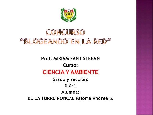 Prof. MIRIAM SANTISTEBAN Curso: CIENCIA Y AMBIENTE Grado y sección: 5 A-1 Alumna: DE LA TORRE RONCAL Paloma Andrea S.
