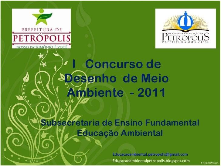 I  Concurso de Desenho  de Meio Ambiente  - 2011 [email_address] Educacaoambientalpetropolis.blogspot.com Subsecretaria de...