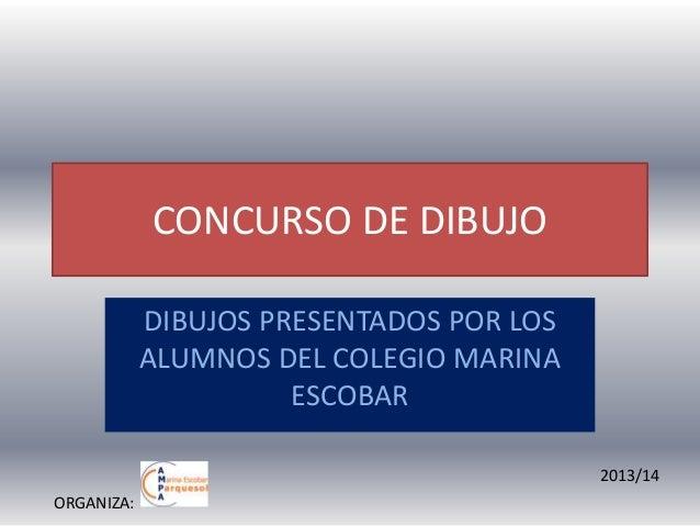 CONCURSO DE DIBUJO DIBUJOS PRESENTADOS POR LOS ALUMNOS DEL COLEGIO MARINA ESCOBAR 2013/14 ORGANIZA: