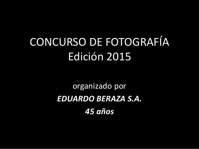 CONCURSO DE FOTOGRAFÍA Edición 2015 organizado por EDUARDO BERAZA S.A. 45 años