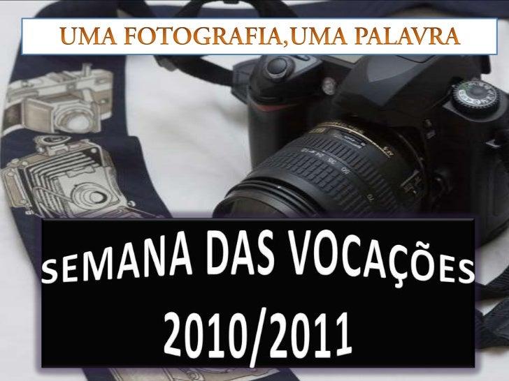UMA FOTOGRAFIA,UMA PALAVRA<br />SEMANA DAS VOCAÇÕES 2010/2011<br />