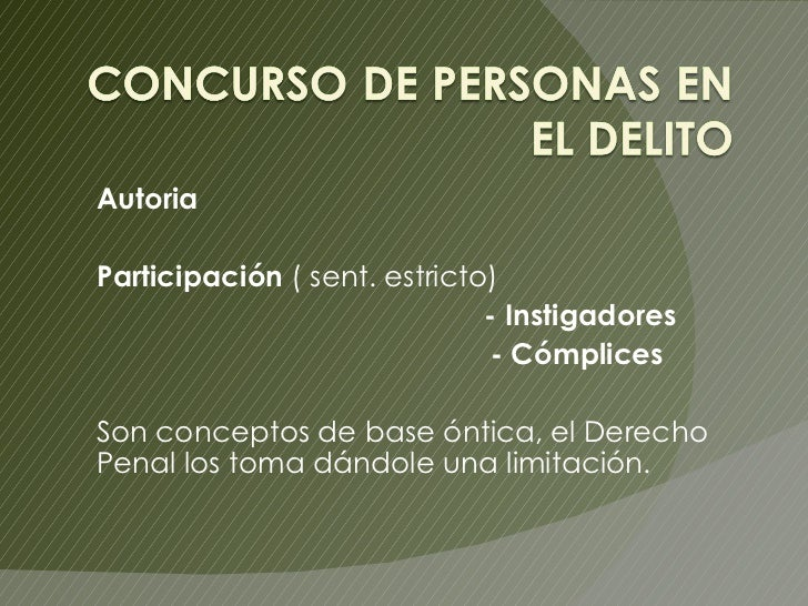 Autoria   Participación  ( sent. estricto) - Instigadores - Cómplices  Son conceptos de base óntica, el Derecho Penal los ...