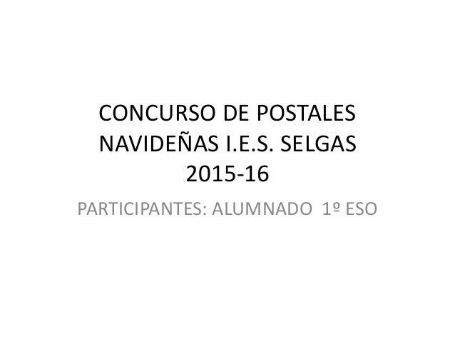 CONCURSO DE POSTALES NAVIDEÑAS I.E.S. SELGAS 2015-16 PARTICIPANTES: ALUMNADO 1º ESO