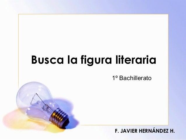 Busca la figura literaria F. JAVIER HERNÁNDEZ H. 1º Bachillerato