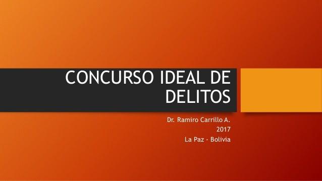 CONCURSO IDEAL DE DELITOS Dr. Ramiro Carrillo A. 2017 La Paz - Bolivia