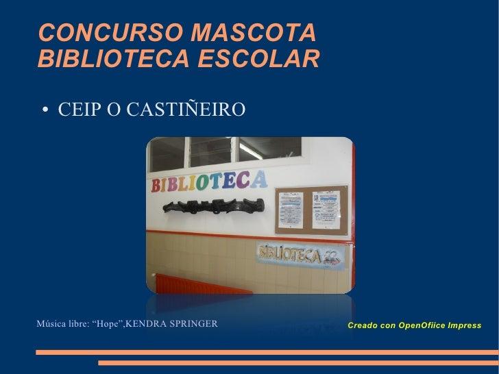 """CONCURSO MASCOTA BIBLIOTECA ESCOLAR <ul><li>CEIP O CASTIÑEIRO </li></ul>Creado con OpenOfiice Impress Música libre: """"Hope""""..."""