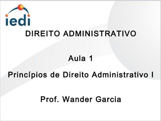 DIREITO ADMINISTRATIVO Aula 1 Princípios de Direito Administrativo I Prof. Wander Garcia