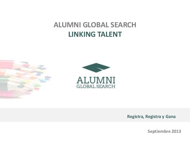 ALUMNI GLOBAL SEARCH LINKING TALENT Registra, Registra y Gana Septiembre 2013